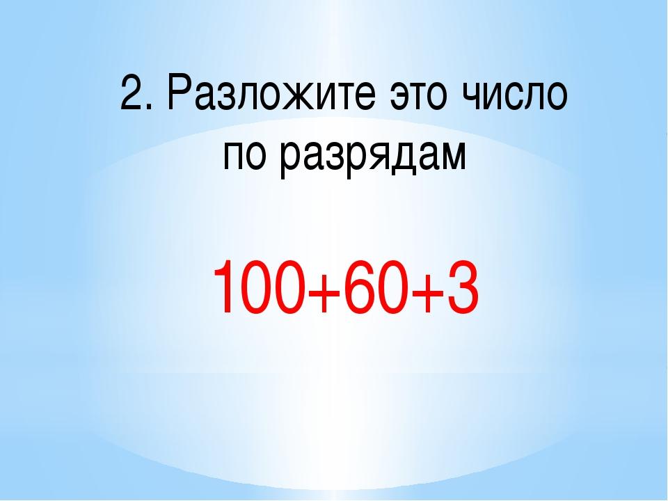 2. Разложите это число по разрядам 100+60+3