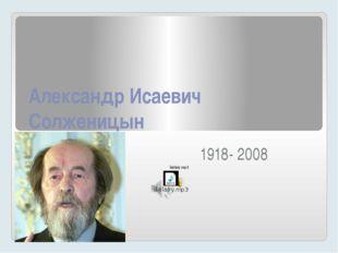 Александр Исаевич Солженицын 1918- 2008
