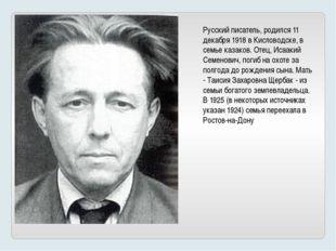 Русский писатель, родился 11 декабря 1918 в Кисловодске, в семье казаков. Оте