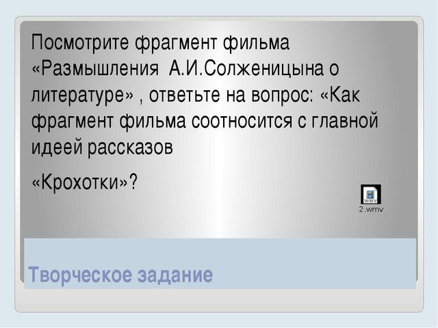 Творческое задание Посмотрите фрагмент фильма «Размышления А.И.Солженицына о...