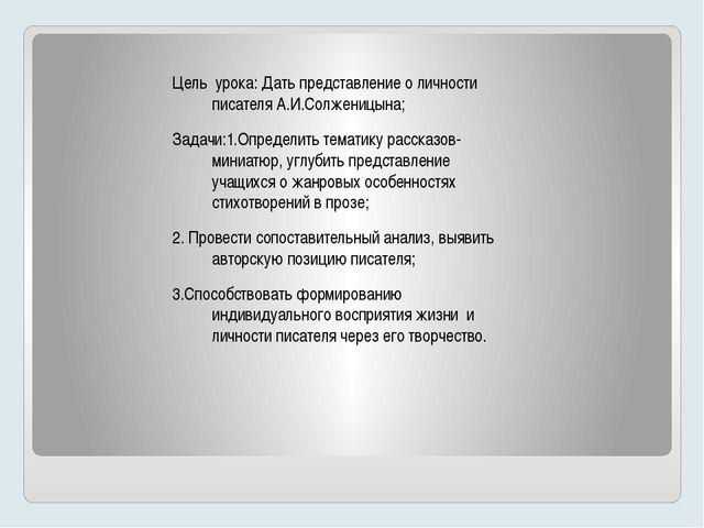 Цель урока: Дать представление о личности писателя А.И.Солженицына; Задачи:1....