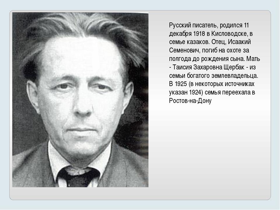 Русский писатель, родился 11 декабря 1918 в Кисловодске, в семье казаков. Оте...