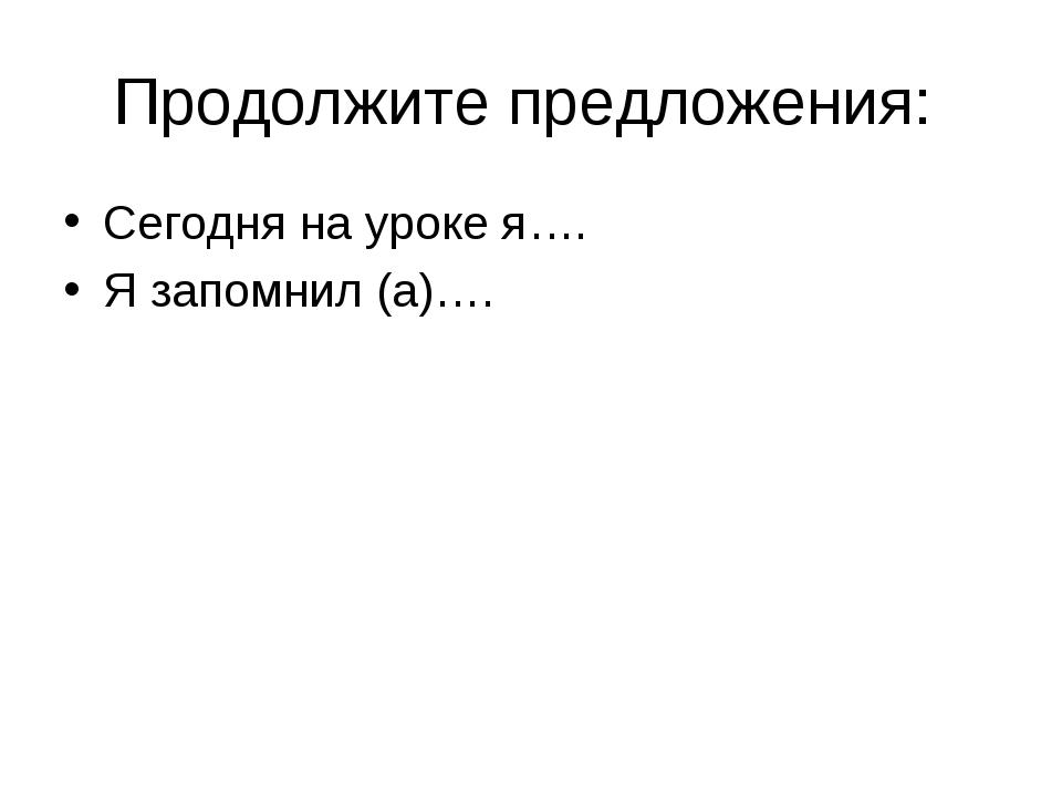 Продолжите предложения: Сегодня на уроке я…. Я запомнил (а)….