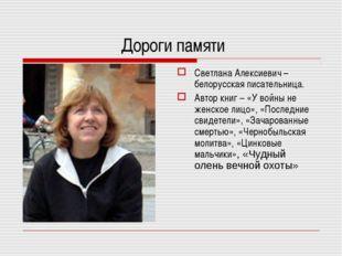 Дороги памяти Светлана Алексиевич – белорусская писательница. Автор книг – «