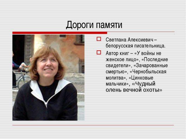 Дороги памяти Светлана Алексиевич – белорусская писательница. Автор книг – «...