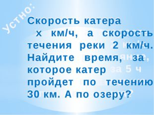 Устно: Скорость катера х км/ч, а скорость течения реки 2 км/ч. Найдите рассто