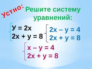 Решите систему уравнений: Устно: У = 2х 2х + у = 8 2х – у = 4 2х + у = 8 х –