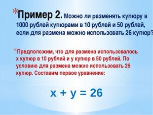 Пример 2. Можно ли разменять купюру в 1000 рублей купюрами в 10 рублей и 50 р