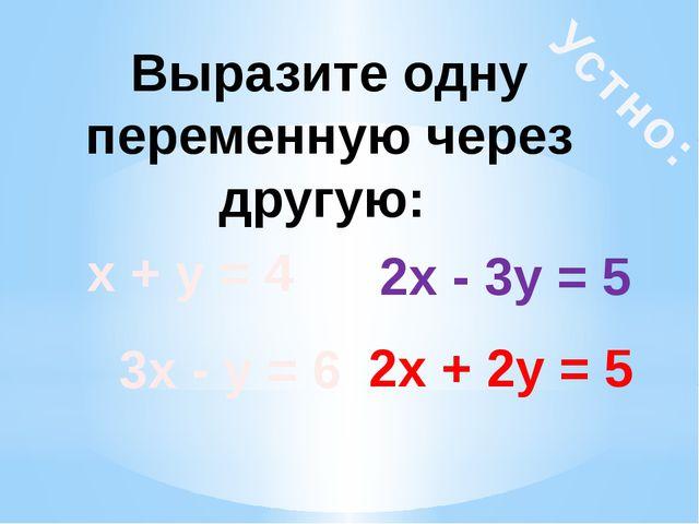 Устно: Выразите одну переменную через другую: х + у = 4 2х + 2у = 5 3х - у =...