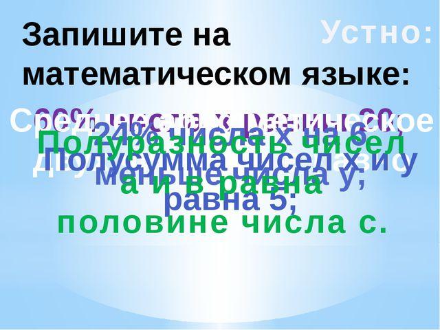 Запишите на математическом языке: Устно: 60% числа х равны 20; Среднее арифме...