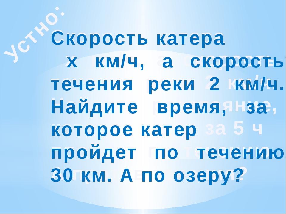 Устно: Скорость катера х км/ч, а скорость течения реки 2 км/ч. Найдите рассто...