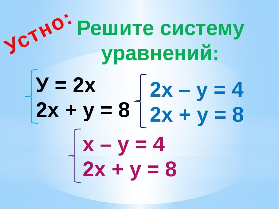 Решите систему уравнений: Устно: У = 2х 2х + у = 8 2х – у = 4 2х + у = 8 х –...