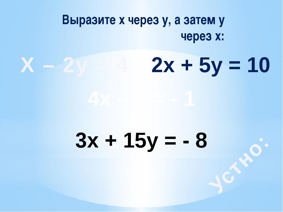 Выразите х через у, а затем у через х: Х – 2у = 4 4х – у = - 1 2х + 5у = 10 3...
