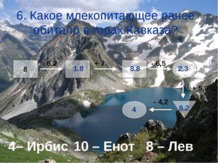 6. Какое млекопитающее ранее обитало в горах Кавказа? 4– Ирбис10 – Енот 8 –