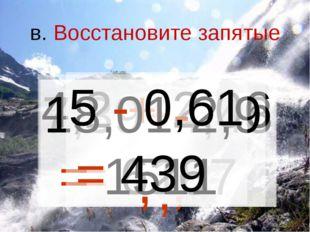 в. Восстановите запятые 7,39+4,48 = 1187 , 4,2 + 2,06 = 626 , 18,01-2,9 = 151