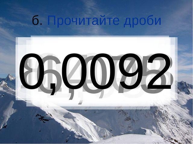б. Прочитайте дроби 909,7 0,55 145,008 2,7 1,08 0,041 8,0003 14,08 6,075 0,0092