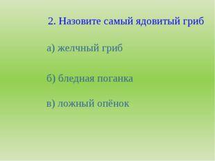 2. Назовите самый ядовитый гриб а) желчный гриб б) бледная поганка в) ложный