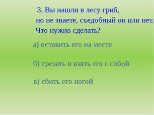 3. Вы нашли в лесу гриб, но не знаете, съедобный он или нет. Что нужно сделат