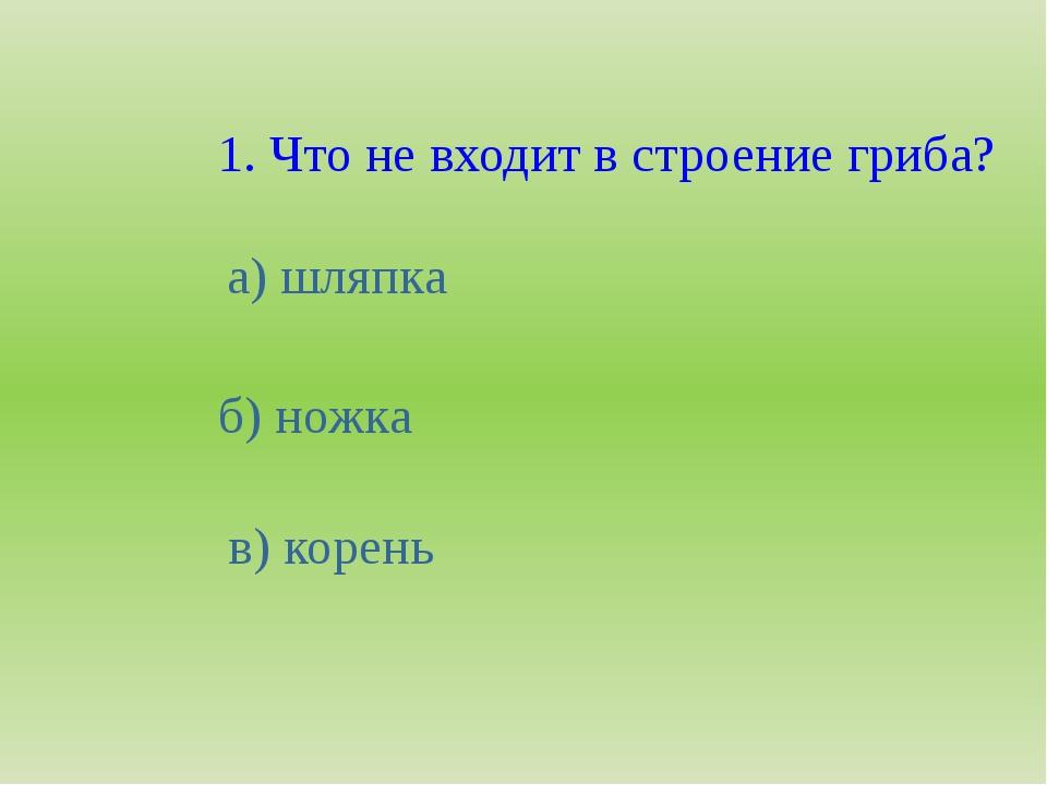 1. Что не входит в строение гриба? а) шляпка б) ножка в) корень