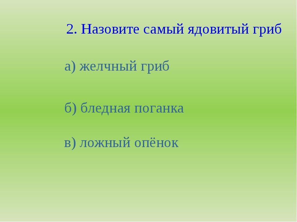 2. Назовите самый ядовитый гриб а) желчный гриб б) бледная поганка в) ложный...