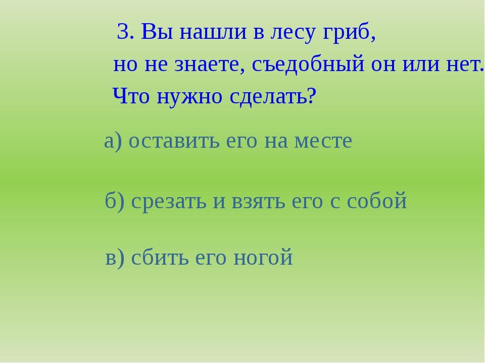 3. Вы нашли в лесу гриб, но не знаете, съедобный он или нет. Что нужно сделат...