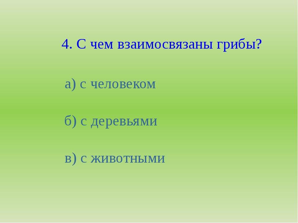 4. С чем взаимосвязаны грибы? а) с человеком б) с деревьями в) с животными