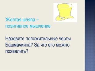 Желтая шляпа – позитивное мышление Назовите положительные черты Башмачкина? З