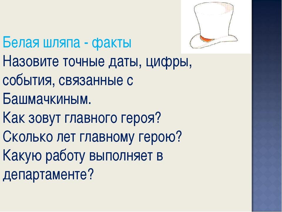Белая шляпа - факты Назовите точные даты, цифры, события, связанные с Башмачк...