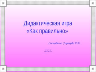 Дидактическая игра «Как правильно» Составила: Горохова Е.Б. МДОУ д/с №2 Кувши