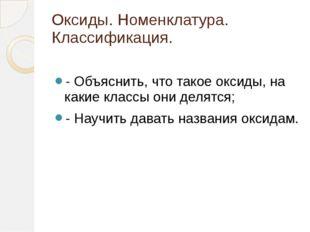 Оксиды. Номенклатура. Классификация. - Объяснить, что такое оксиды, на какие