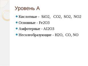 Уровень А Кислотные - SiO2, CO2, SO2, NO2 Основные - Fe2O3 Амфотерные - AI2O3