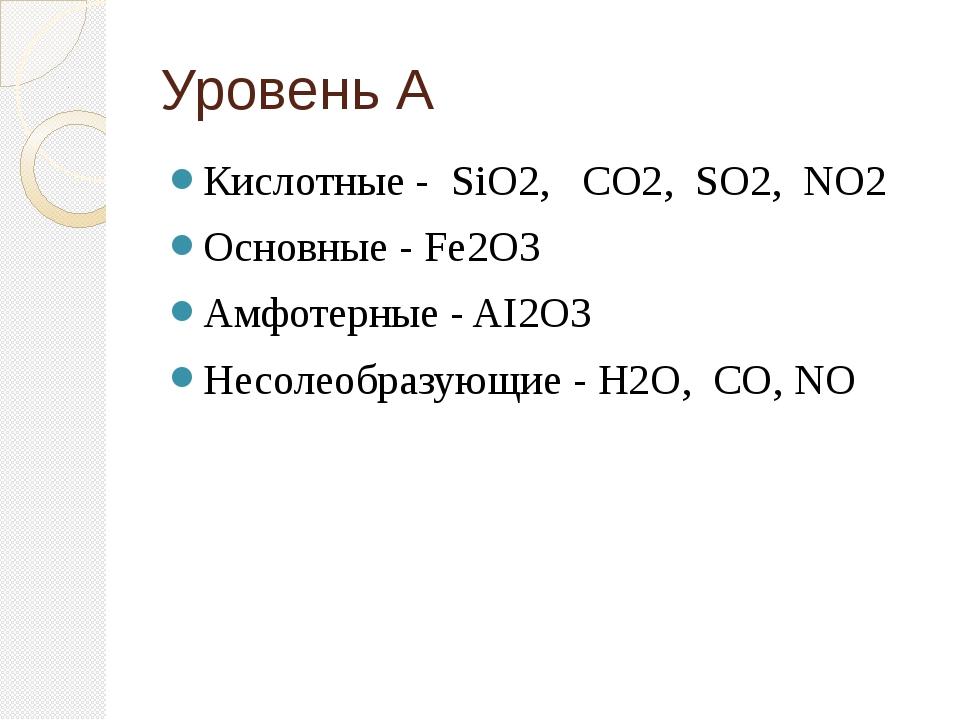 Уровень А Кислотные - SiO2, CO2, SO2, NO2 Основные - Fe2O3 Амфотерные - AI2O3...