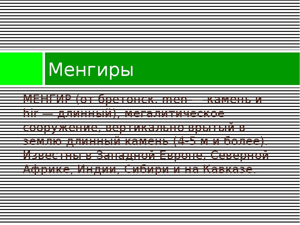 МЕНГИР (от бретонск. men — камень и hir — длинный), мегалитическое сооружение...