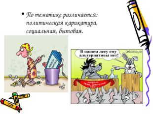 По тематике различается: политическая карикатура, социальная, бытовая.