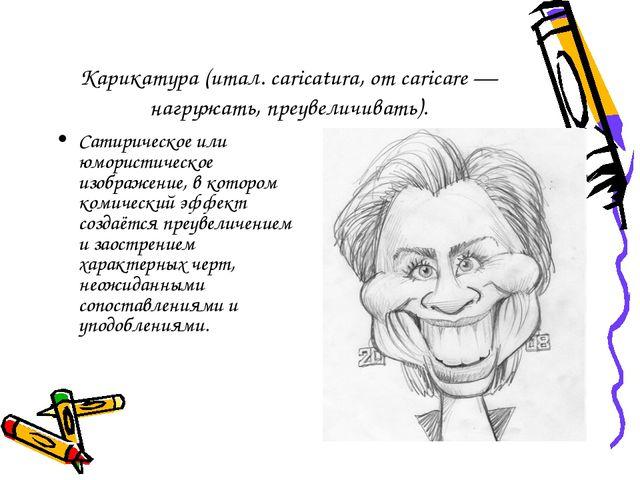 Карикатура (итал. caricatura, от caricare — нагружать, преувеличивать). Сатир...
