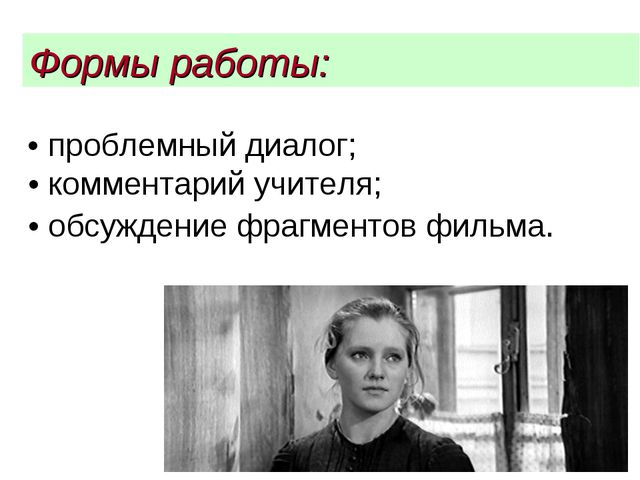 • проблемный диалог; • комментарий учителя; • обсуждение фрагментов фильма....