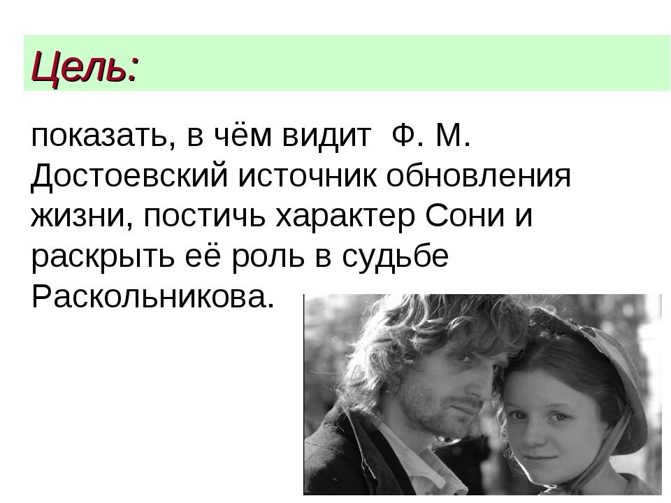 показать, в чём видит Ф. М. Достоевский источник обновления жизни, постичь ха...