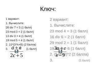 Ключ: 1 вариант: 1. Вычислите: 26 div 7 = 3 (1 балл) 23 mod 3 = 2 (1 балл) 13