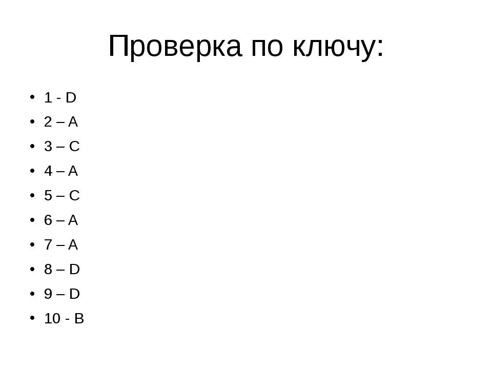 Проверка по ключу: 1 - D 2 – A 3 – C 4 – A 5 – C 6 – A 7 – A 8 – D 9 – D 10 - B