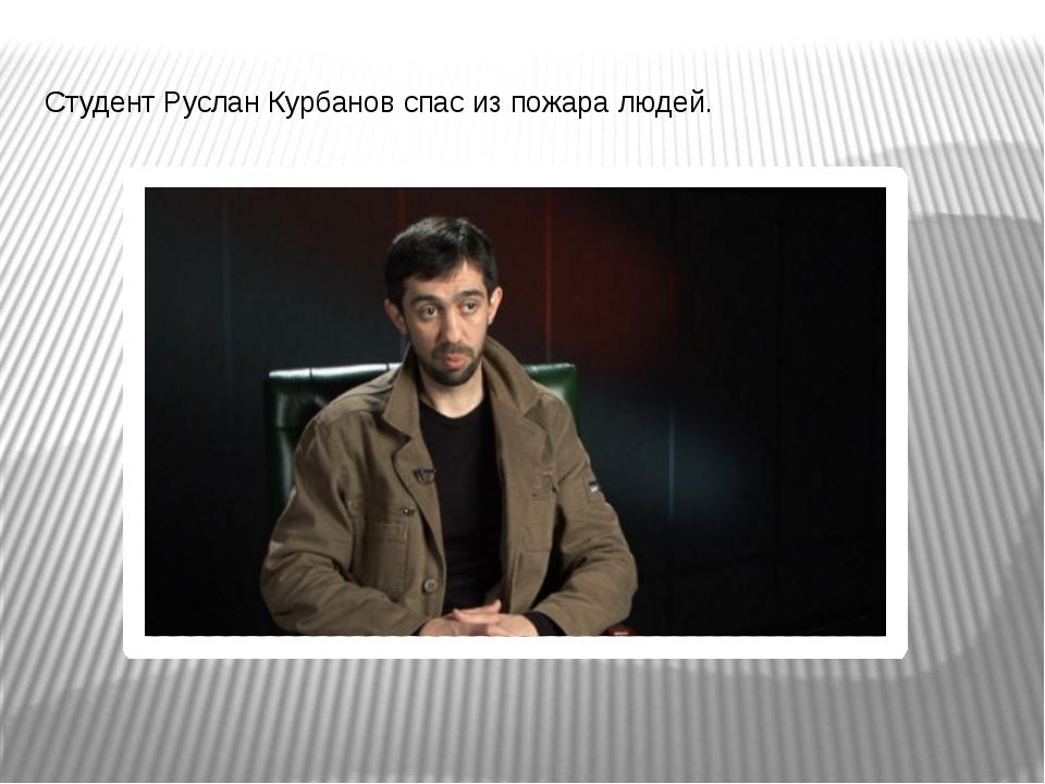 Студент Руслан Курбанов спас из пожара людей.