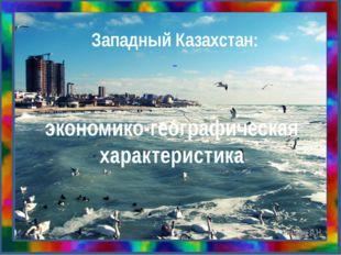 Западный Казахстан: экономико-географическая характеристика Рябова Л.Н.