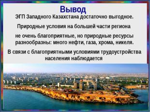 Вывод ЭГП Западного Казахстана достаточно выгодное. Природные условия на боль