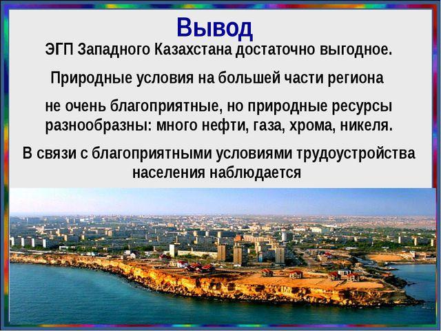 Вывод ЭГП Западного Казахстана достаточно выгодное. Природные условия на боль...