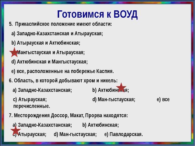 Готовимся к ВОУД 5. Прикаспийское положение имеют области: а) Западно-Казахст...