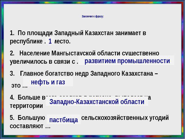 Закончите фразу: 1. По площади Западный Казахстан занимает в республике .......