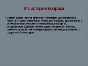 Из истории вопроса В своей работе «Метод проектов» Килпатрик дал определение