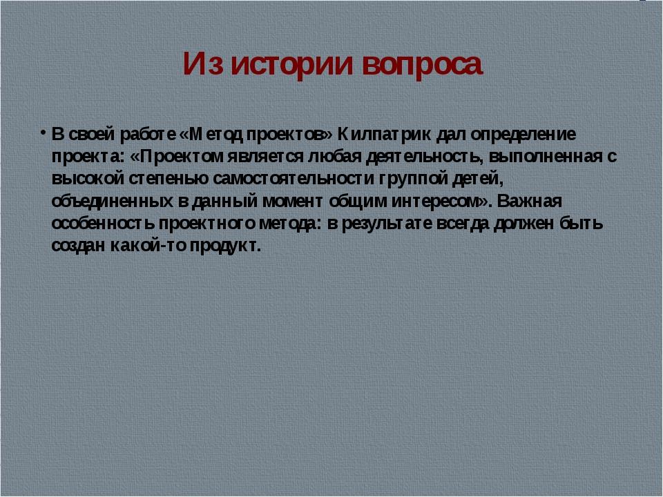Из истории вопроса В своей работе «Метод проектов» Килпатрик дал определение...