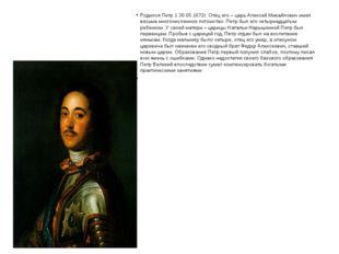 Родился Петр 1 30.05.1672г. Отец его – царь Алексей Михайлович имел весьма м