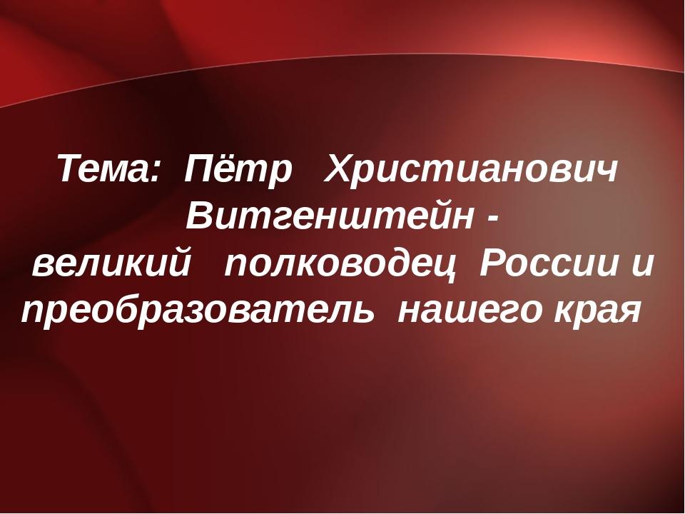 Тема: Пётр Христианович Витгенштейн - великий полководец России и преобразова...