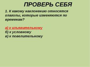 ПРОВЕРЬ СЕБЯ 1. К какому наклонению относятся глаголы, которые изменяются по